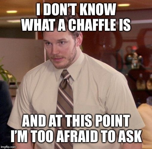 i dont know about chaffles and afraid to ask